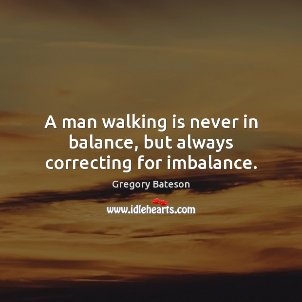 Image, A man walking is never in balance, but always correcting for imbalance.