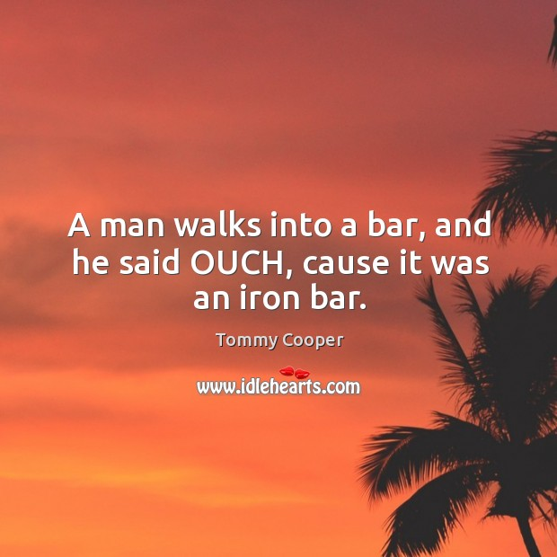 A man walks into a bar, and he said OUCH, cause it was an iron bar. Image