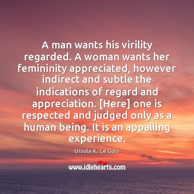 A man wants his virility regarded. A woman wants her femininity appreciated, Ursula K. Le Guin Picture Quote