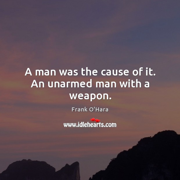 A man was the cause of it. An unarmed man with a weapon. Image