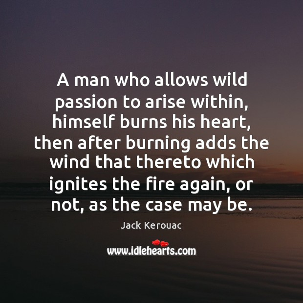 A man who allows wild passion to arise within, himself burns his Jack Kerouac Picture Quote