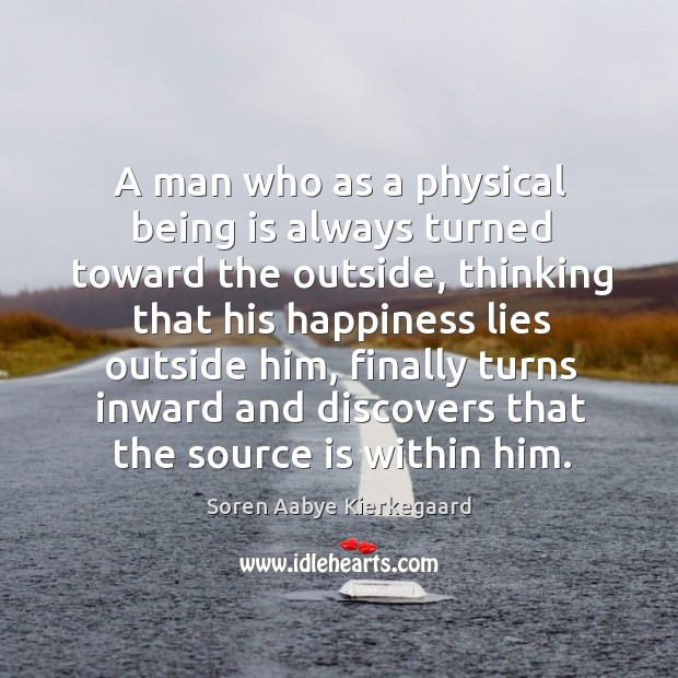 A man who as a physical being is always turned toward the outside, thinking that his Soren Aabye Kierkegaard Picture Quote