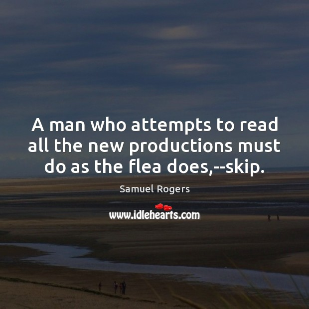 A man who attempts to read all the new productions must do as the flea does,–skip. Image