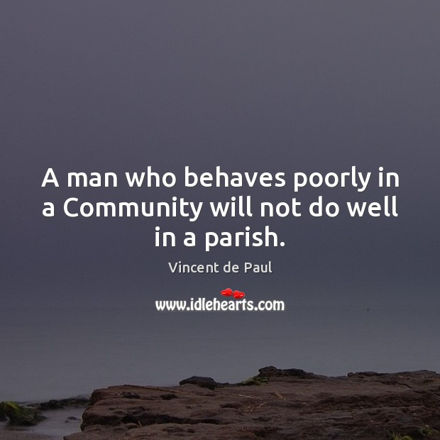 A man who behaves poorly in a Community will not do well in a parish. Vincent de Paul Picture Quote