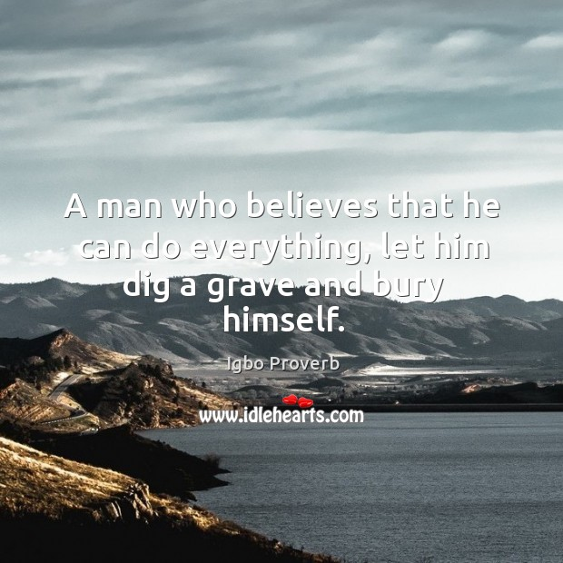 A man who believes that he can do everything, let him dig a grave and bury himself. Igbo Proverbs Image