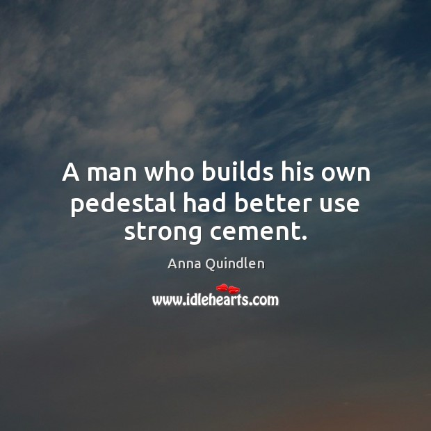 Image, A man who builds his own pedestal had better use strong cement.