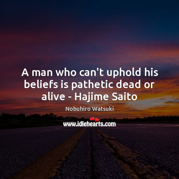 A man who can't uphold his beliefs is pathetic dead or alive – Hajime Saito Nobuhiro Watsuki Picture Quote