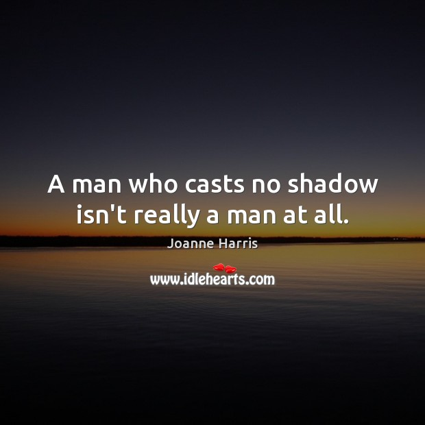 A man who casts no shadow isn't really a man at all. Joanne Harris Picture Quote