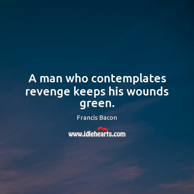 Image, A man who contemplates revenge keeps his wounds green.