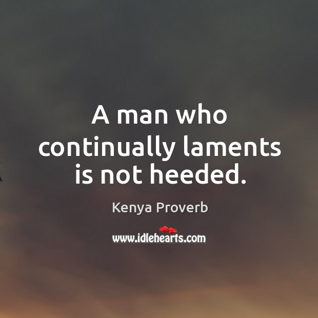 A man who continually laments is not heeded. Kenya Proverbs Image