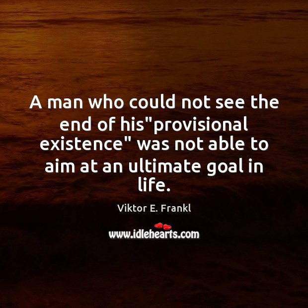 """A man who could not see the end of his""""provisional existence"""" Viktor E. Frankl Picture Quote"""