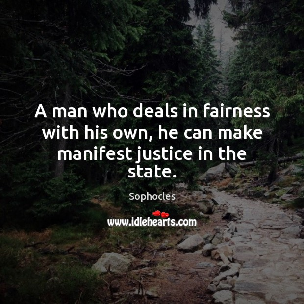A man who deals in fairness with his own, he can make manifest justice in the state. Image
