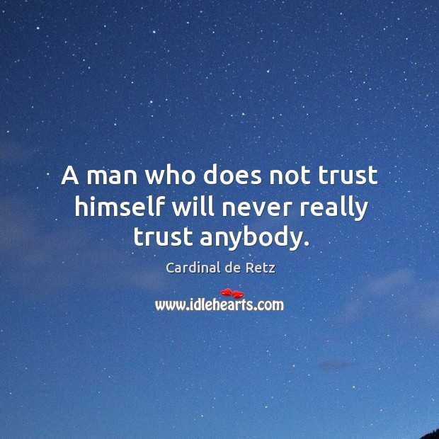 A man who does not trust himself will never really trust anybody. Image