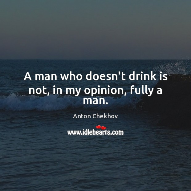 Image, A man who doesn't drink is not, in my opinion, fully a man.