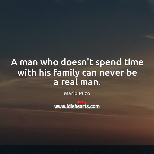 A man who doesn't spend time with his family can never be a real man. Mario Puzo Picture Quote