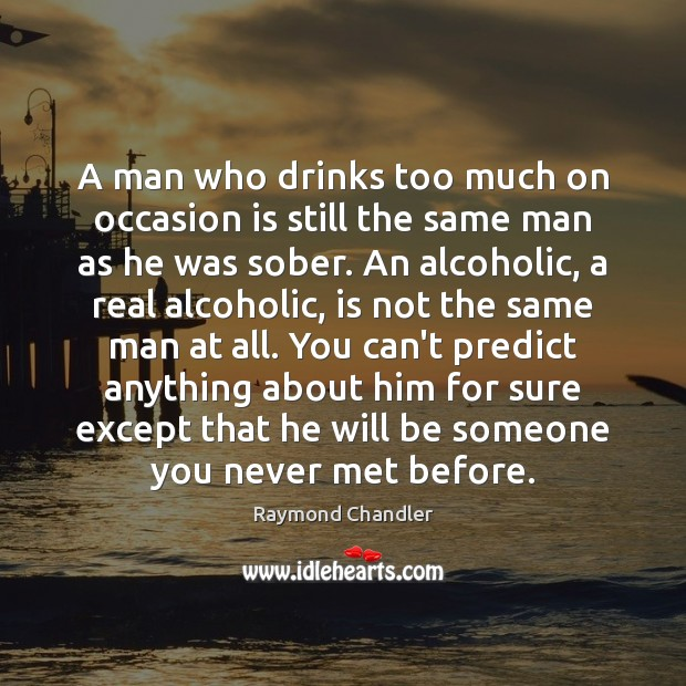 A man who drinks too much on occasion is still the same Raymond Chandler Picture Quote