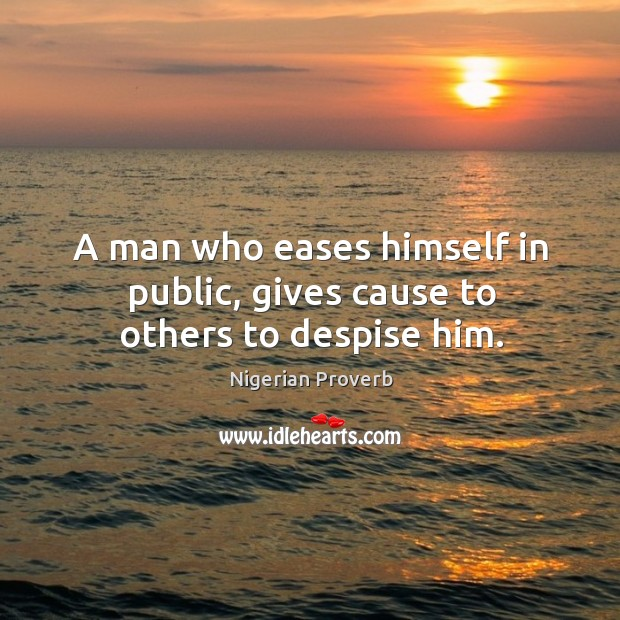 Image, A man who eases himself in public, gives cause to others to despise him.