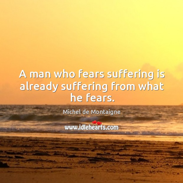 Image, A man who fears suffering is already suffering from what he fears.