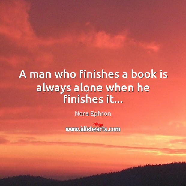 A man who finishes a book is always alone when he finishes it… Nora Ephron Picture Quote