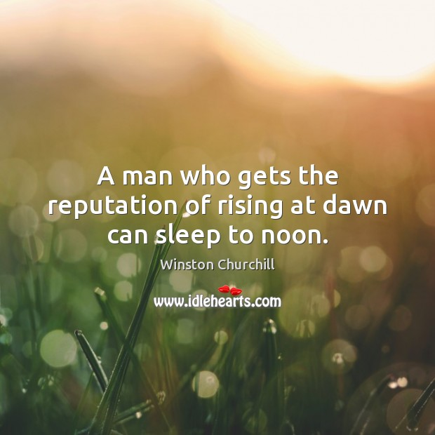 Image, A man who gets the reputation of rising at dawn can sleep to noon.