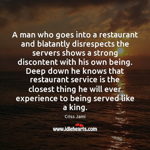 A man who goes into a restaurant and blatantly disrespects the servers Criss Jami Picture Quote