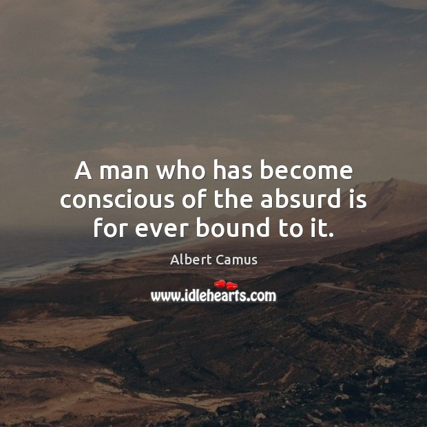 Image, A man who has become conscious of the absurd is for ever bound to it.