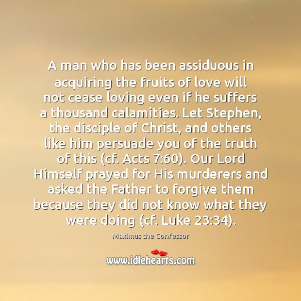 A man who has been assiduous in acquiring the fruits of love Maximus the Confessor Picture Quote