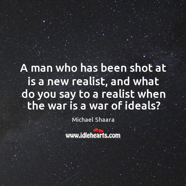 A man who has been shot at is a new realist, and Image