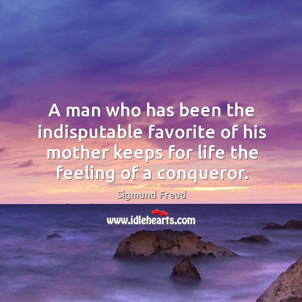Image, A man who has been the indisputable favorite of his mother keeps for life the feeling of a conqueror.