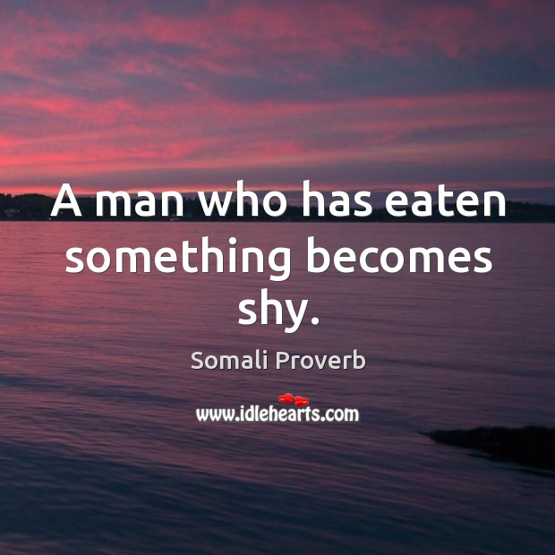 A man who has eaten something becomes shy. Somali Proverbs Image