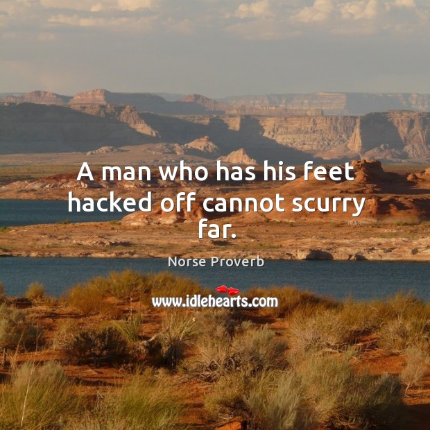 A man who has his feet hacked off cannot scurry far. Norse Proverbs Image