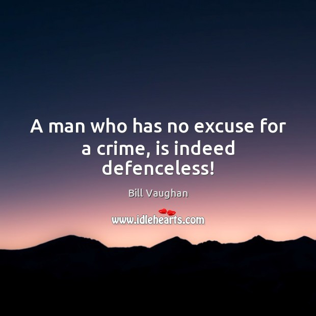 Image, A man who has no excuse for a crime, is indeed defenceless!