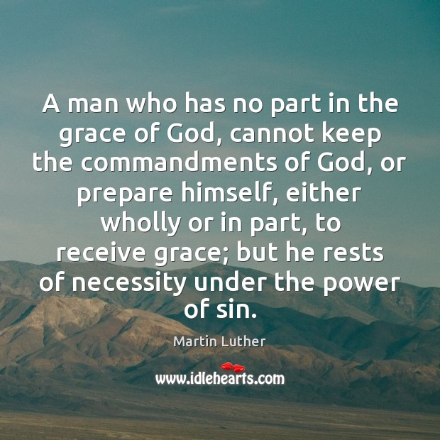 A man who has no part in the grace of God, cannot Martin Luther Picture Quote