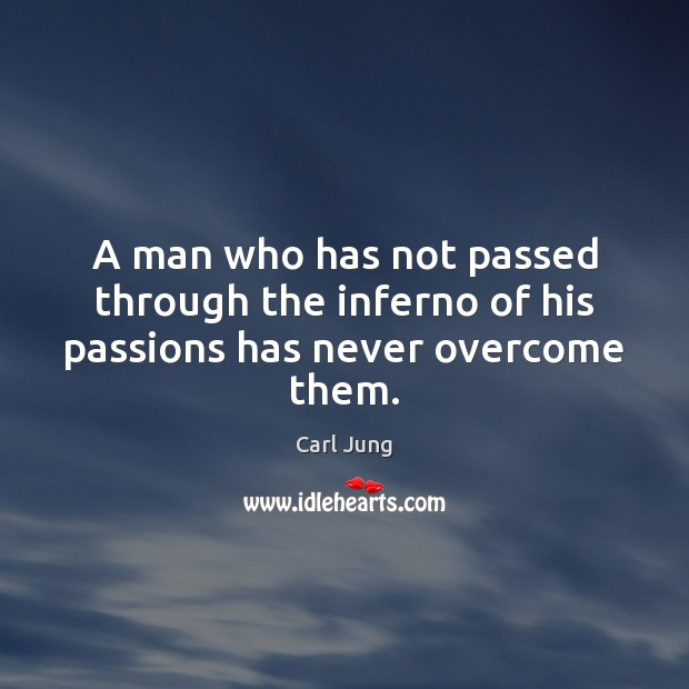 A man who has not passed through the inferno of his passions has never overcome them. Carl Jung Picture Quote