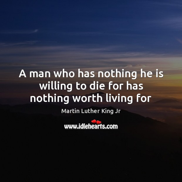 A man who has nothing he is willing to die for has nothing worth living for Image