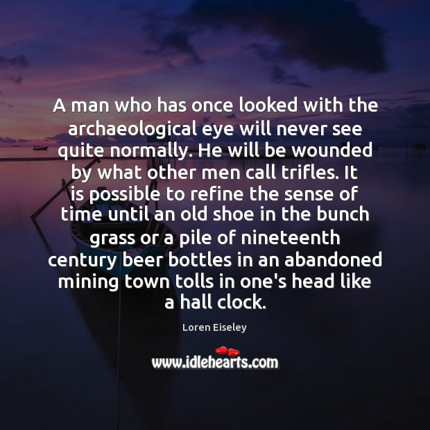 A man who has once looked with the archaeological eye will never Loren Eiseley Picture Quote