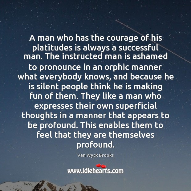 A man who has the courage of his platitudes is always a Image