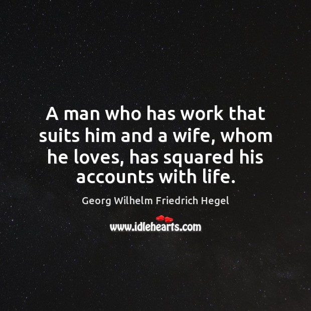 A man who has work that suits him and a wife, whom Georg Wilhelm Friedrich Hegel Picture Quote