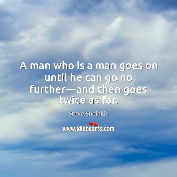A man who is a man goes on until he can go no further—and then goes twice as far. Image