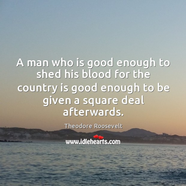 Image, A man who is good enough to shed his blood for the country is good enough to be given a square deal afterwards.