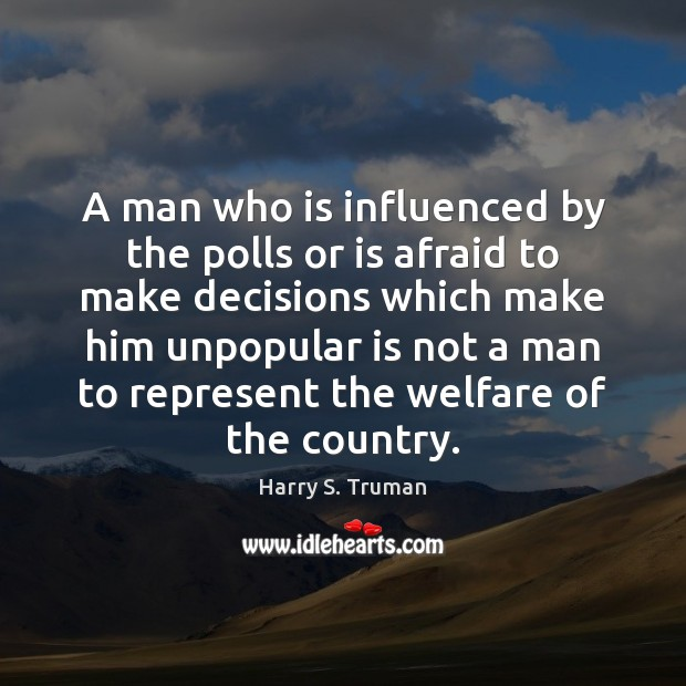 A man who is influenced by the polls or is afraid to Harry S. Truman Picture Quote