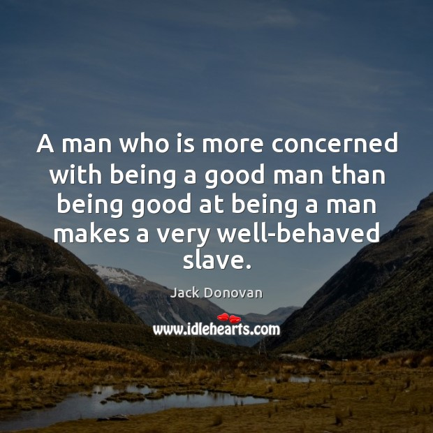 A man who is more concerned with being a good man than Jack Donovan Picture Quote