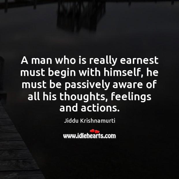 A man who is really earnest must begin with himself, he must Jiddu Krishnamurti Picture Quote