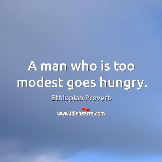 A man who is too modest goes hungry. Ethiopian Proverbs Image