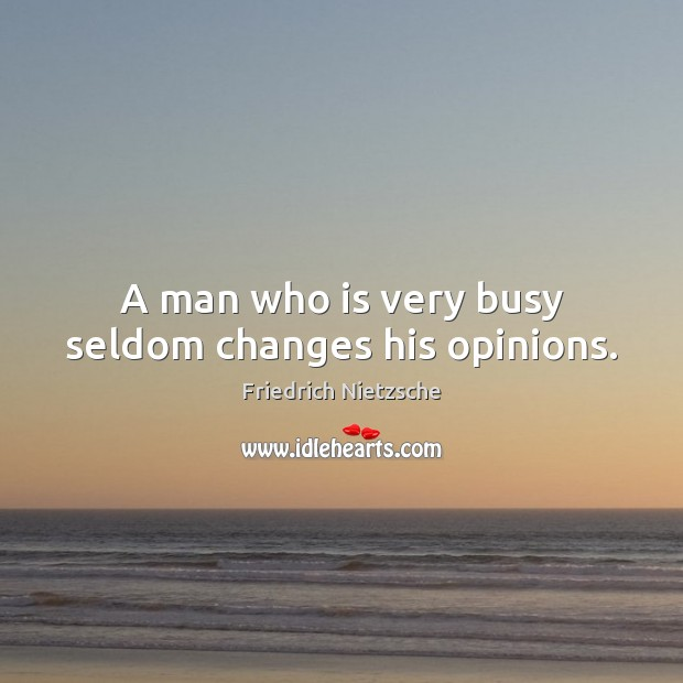 Image about A man who is very busy seldom changes his opinions.