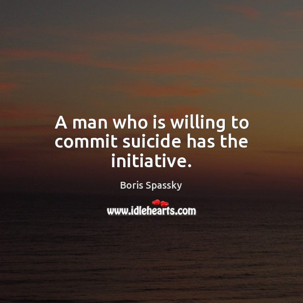 Image, A man who is willing to commit suicide has the initiative.