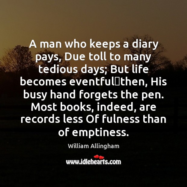 A man who keeps a diary pays, Due toll to many tedious William Allingham Picture Quote