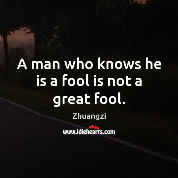 A man who knows he is a fool is not a great fool. Zhuangzi Picture Quote
