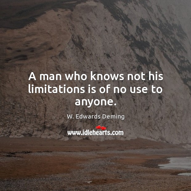 A man who knows not his limitations is of no use to anyone. W. Edwards Deming Picture Quote