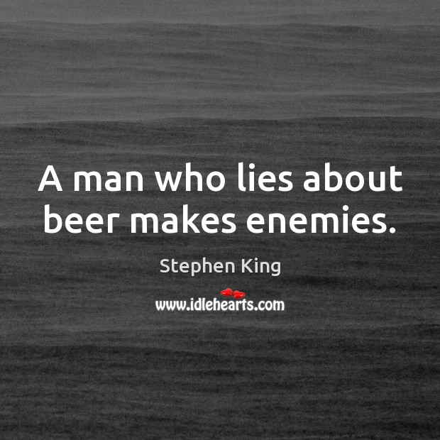 Image about A man who lies about beer makes enemies.